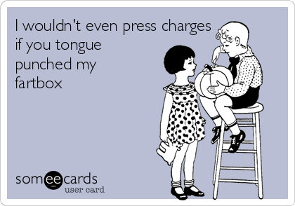 I wouldn't even press charges if you tongue punched my fartbox