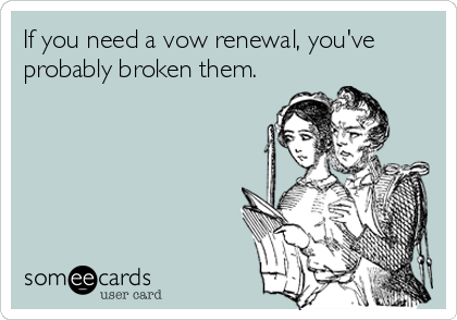 If you need a vow renewal, you've probably broken them.