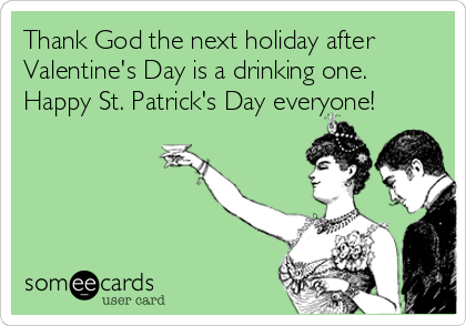 Thank God the next holiday after Valentine's Day is a drinking one.  Happy St. Patrick's Day everyone!