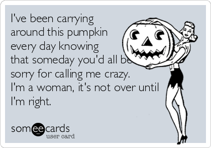 I've been carrying around this pumpkin every day knowing that someday you'd all be sorry for calling me crazy.  I'm a woman, it's not over until I'm right.
