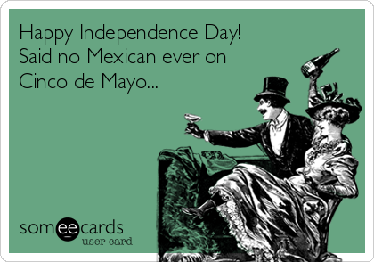 Happy Independence Day! Said no Mexican ever on Cinco de Mayo...