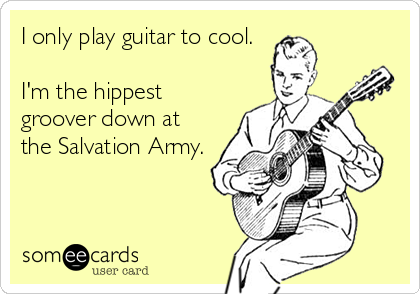 I only play guitar to cool.  I'm the hippest groover down at the Salvation Army.