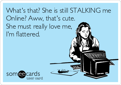 What's that? She is still STALKING me Online? Aww, that's cute. She must really love me, I'm flattered.