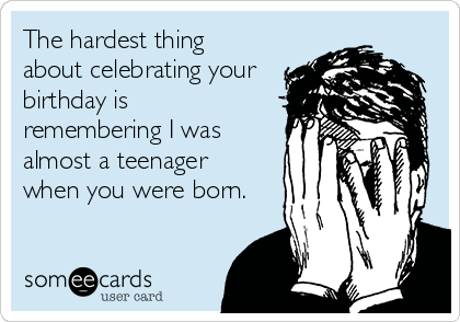 The hardest thing  about celebrating your birthday is  remembering I was almost a teenager when you were born.