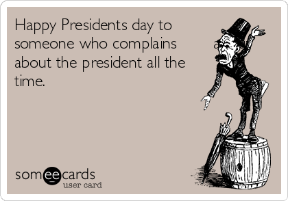 Happy Presidents day to          someone who complains        about     about the president all the time.