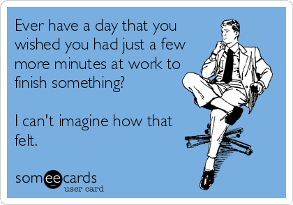 Ever have a day that you wished you had just a few more minutes at work to finish something?  I can't imagine how that felt.