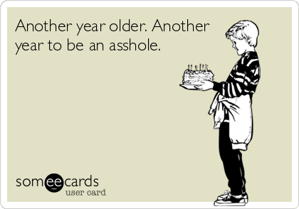 Another year older. Another year to be an asshole.