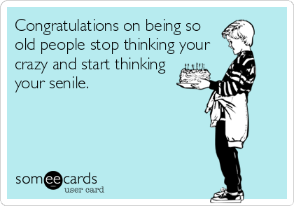 Congratulations on being so old people stop thinking your crazy and start thinking your senile.