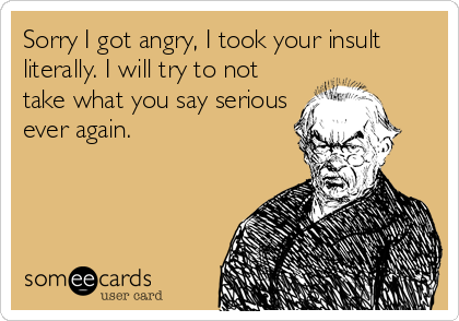 Sorry I got angry, I took your insult literally. I will try to not take what you say serious ever again.
