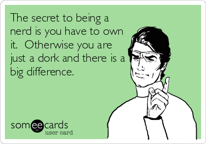 The secret to being a nerd is you have to own it.  Otherwise you are just a dork and there is a big difference.