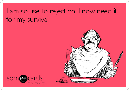 I am so use to rejection, I now need it for my survival.