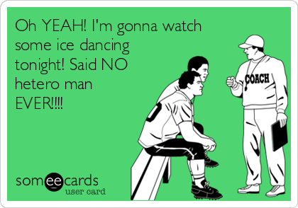 Oh YEAH! I'm gonna watch some ice dancing tonight! Said NO hetero man EVER!!!!