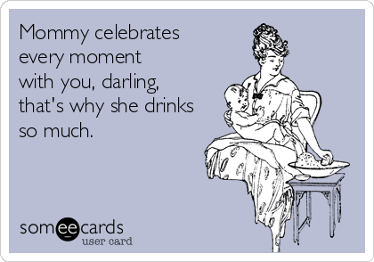 Mommy celebrates every moment with you, darling, that's why she drinks so much.