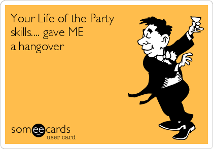 Your Life of the Party skills.... gave ME  a hangover