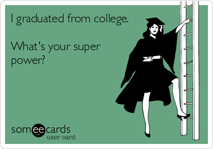 I graduated from college.  What's your super power?