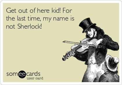 Get out of here kid! For the last time, my name is not Sherlock!