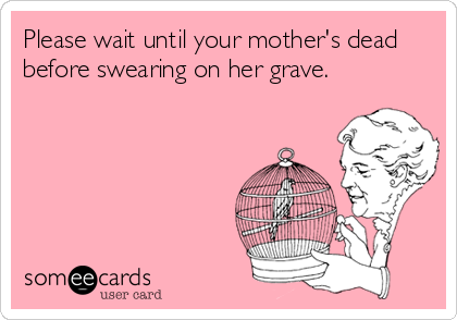 Please wait until your mother's dead before swearing on her grave.