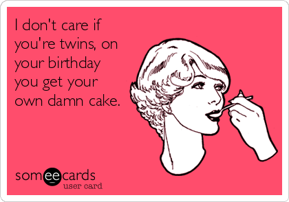 I Dont Care If Youre Twins On Your Birthday You Get Own Damn Png 420x294