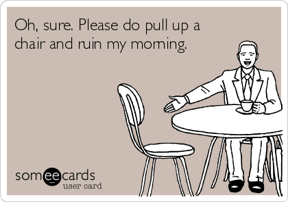 Oh, sure. Please do pull up a chair and ruin my morning.