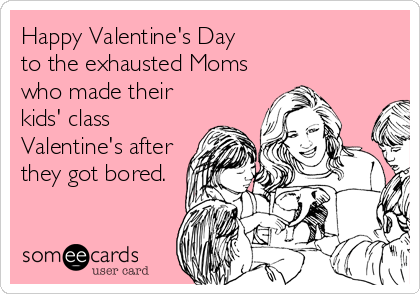 Happy Valentine's Day  to the exhausted Moms who made their kids' class Valentine's after they got bored.