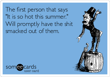 """The first person that says """"It is so hot this summer."""" Will promptly have the shit smacked out of them."""