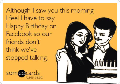 Although I saw you this morning I feel I have to say Happy Birthday on Facebook so our friends don't think we've stopped talking.
