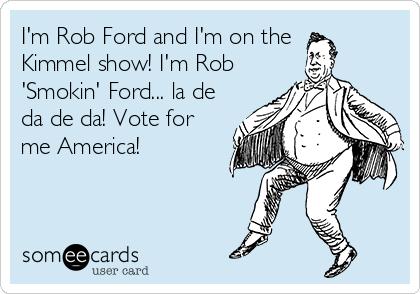I'm Rob Ford and I'm on the Kimmel show! I'm Rob 'Smokin' Ford... la de da de da! Vote for me America!