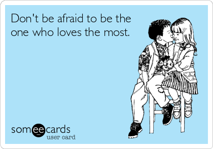 Don't be afraid to be the one who loves the most.
