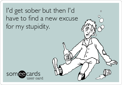 I'd get sober but then I'd have to find a new excuse for my stupidity.