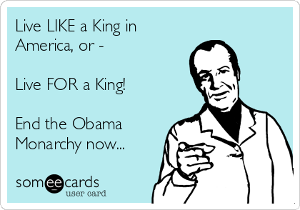 Live LIKE a King in America, or -  Live FOR a King!  End the Obama Monarchy now...