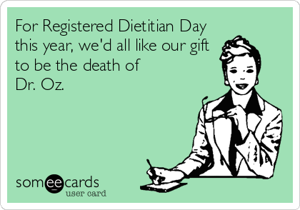 For Registered Dietitian Day this year, we'd all like our gift to be the death of  Dr. Oz.