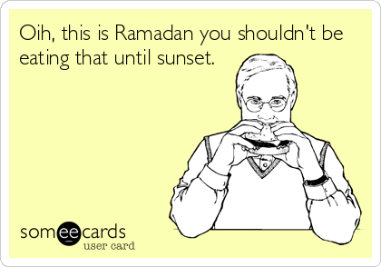 Oih, this is Ramadan you shouldn't be eating that until sunset.