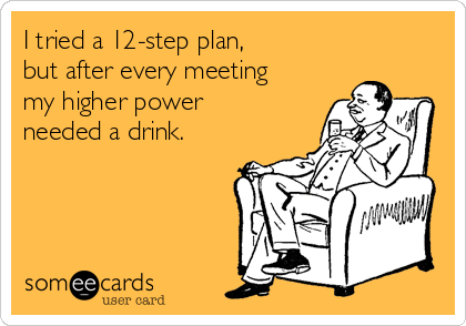 I tried a 12-step plan,  but after every meeting my higher power needed a drink.