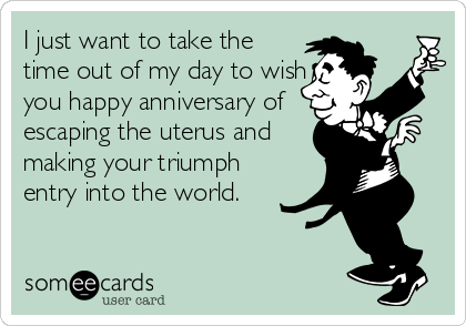 I just want to take the time out of my day to wish you happy anniversary of escaping the uterus and making your triumph entry into the world.