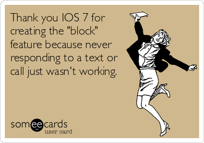 """Thank you IOS 7 for creating the """"block"""" feature because never responding to a text or call just wasn't working."""