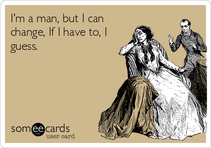 I'm a man, but I can change, If I have to, I guess.