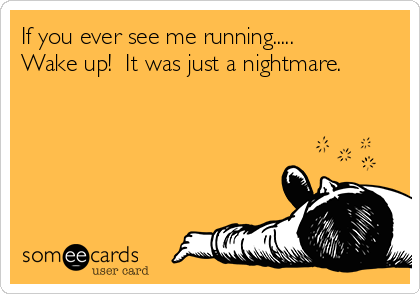 If you ever see me running..... Wake up!  It was just a nightmare.