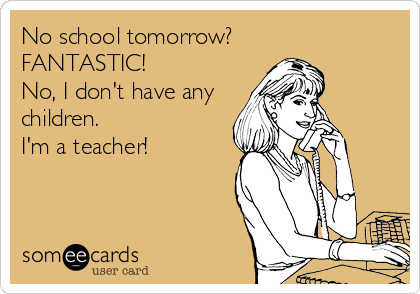 No school tomorrow? FANTASTIC! No, I don't have any children. I'm a teacher!