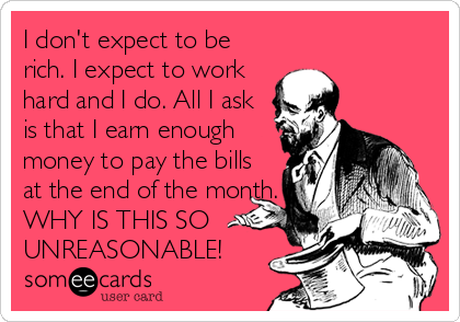 I don't expect to be rich. I expect to work hard and I do. All I ask is that I earn enough money to pay the bills at the end of the month. WHY IS THIS SO UNREASONABLE!