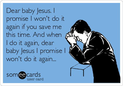 Dear baby Jesus. I promise I won't do it again if you save me this time. And when I do it again, dear baby Jesus I promise I won't do it again...