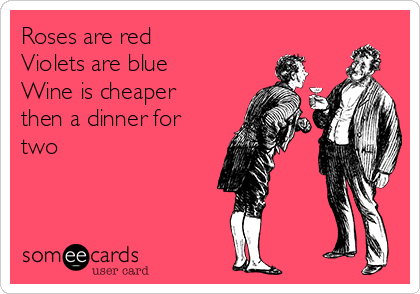 Roses are red  Violets are blue  Wine is cheaper  then a dinner for two
