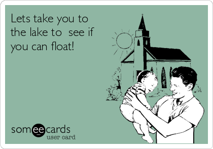 Lets take you to        the lake to  see if you can float!