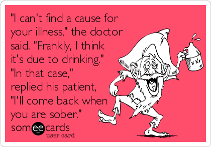 """""""I can't find a cause for your illness,"""" the doctor said. """"Frankly, I think it's due to drinking."""" """"In that case,"""" replied his patient, """"I'll come back when you are sober."""""""