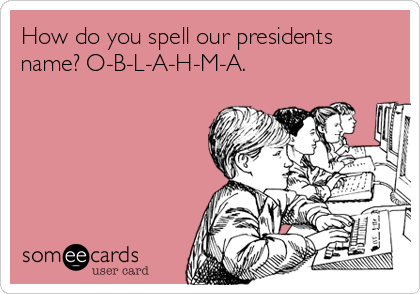 How do you spell our presidents name? O-B-L-A-H-M-A.