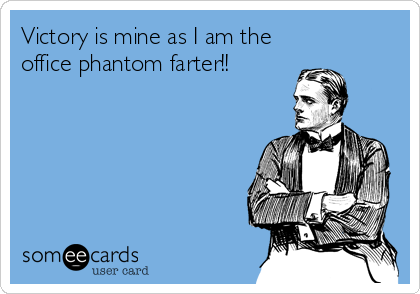 Victory is mine as I am the office phantom farter!!