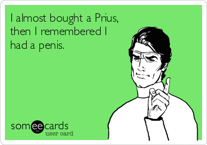 I almost bought a Prius, then I remembered I had a penis.