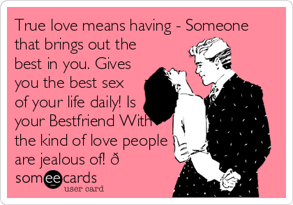 True love means having - Someone that brings out the best in you. Gives you the best sex of your life daily! Is your Bestfriend With the kind of love people are jealous of! ????