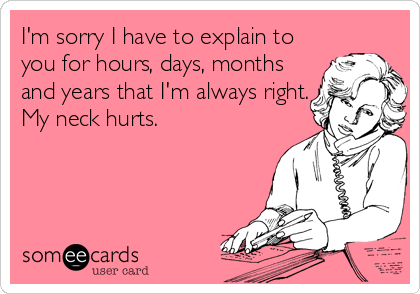 I'm sorry I have to explain to  you for hours, days, months and years that I'm always right. My neck hurts.