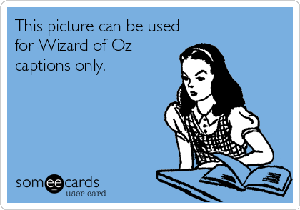 This picture can be used for Wizard of Oz captions only.