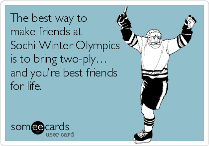 The best way to make friends at  Sochi Winter Olympics  is to bring two-ply…  and you're best friends  for life.